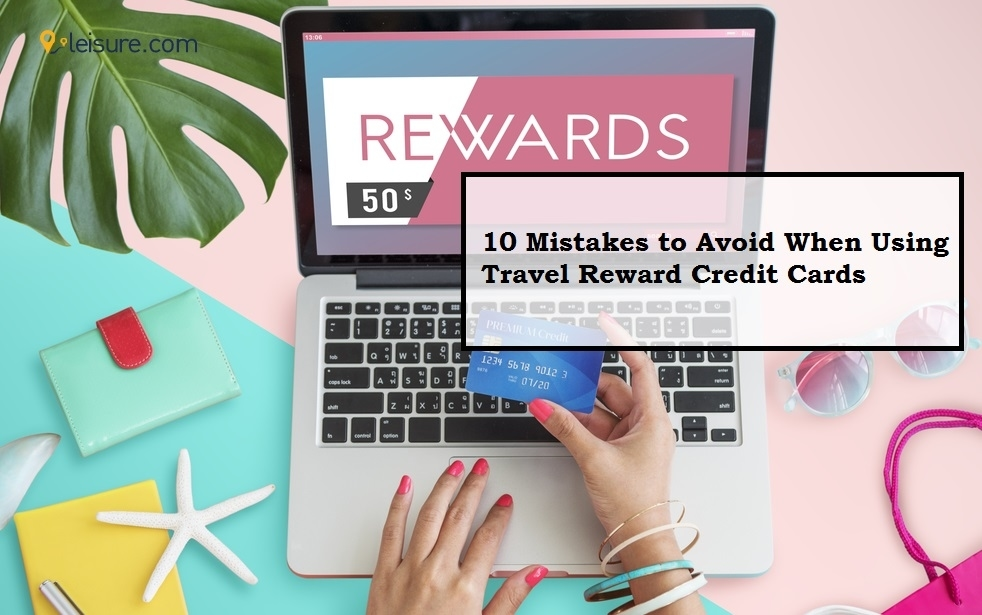 10 Mistakes to Avoid When Using Travel Reward Credit Cards