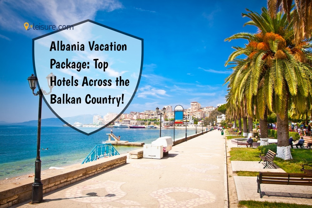 Albania Vacation Package: Top Hotels Across the Balkan Country!