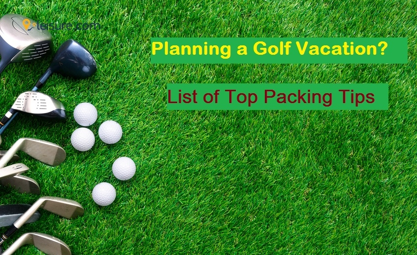 Planning a Golf Vacation? Here's a List of Top Packing Tips